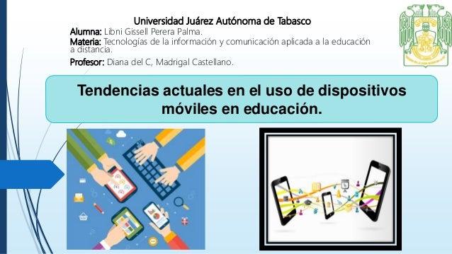 Tendencias actuales en el uso de dispositivos móviles en educación. Universidad Juárez Autónoma de Tabasco Alumna: Libni G...