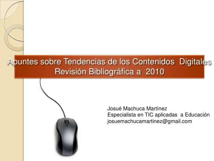 Apuntes sobre Tendencias de los Contenidos  Digitales<br />Revisión Bibliográfica a  2010<br />Josué Machuca Martínez<br /...