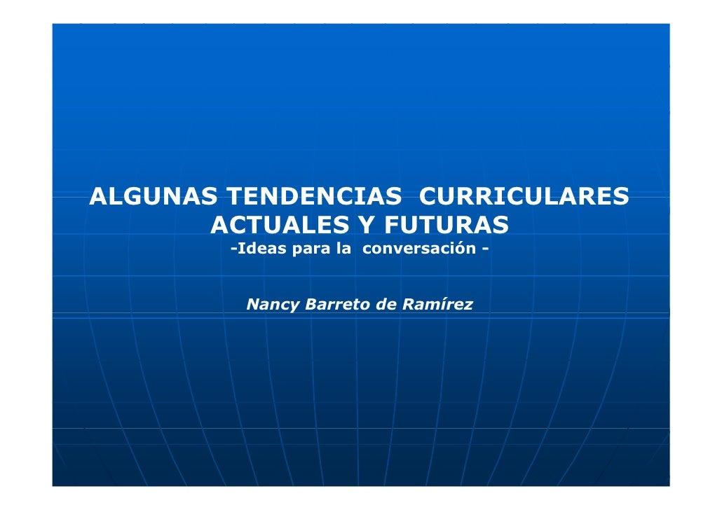 ALGUNAS TENDENCIAS CURRICULARES        ACTUALES Y FUTURAS         -Ideas para la conversación -            Nancy Barreto d...