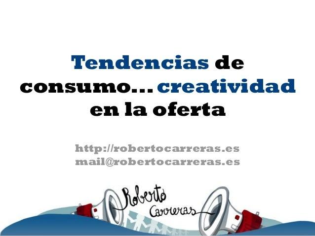 http://robertocarreras.es mail@robertocarreras.es Tendencias de consumo...creatividad en la oferta