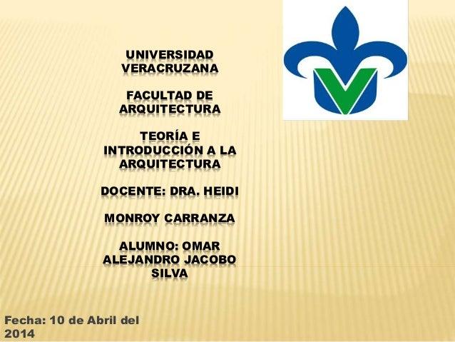 UNIVERSIDAD VERACRUZANA FACULTAD DE ARQUITECTURA TEORÍA E INTRODUCCIÓN A LA ARQUITECTURA DOCENTE: DRA. HEIDI MONROY CARRAN...