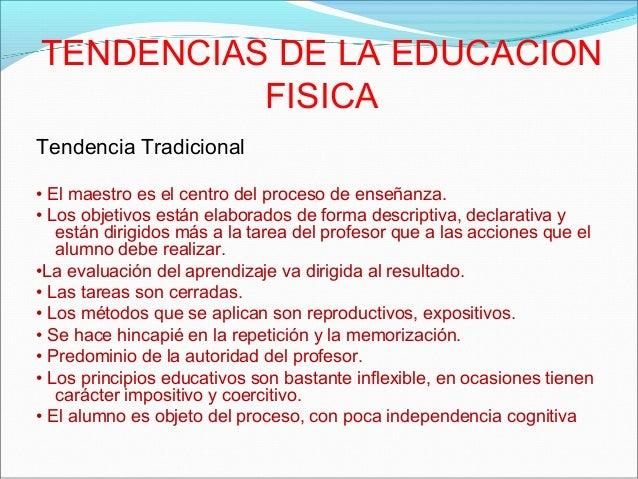 TENDENCIAS DE LA EDUCACIONFISICATendencia Tradicional• El maestro es el centro del proceso de enseñanza.• Los objetivos es...