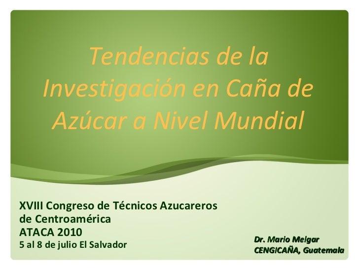 XVIII Congreso de Técnicos Azucareros de Centroamérica  ATACA 2010 5 al 8 de julio El Salvador Tendencias de la Investigac...