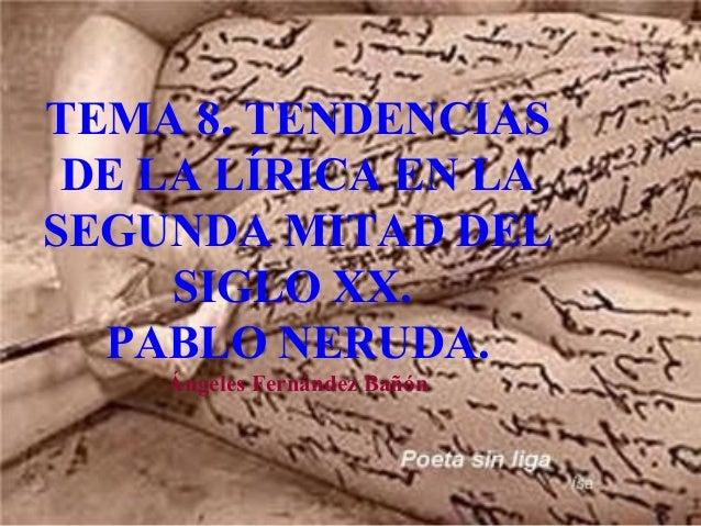 TEMA 8. TENDENCIASDE LA LÍRICA EN LASEGUNDA MITAD DELSIGLO XX.PABLO NERUDA.Ángeles Fernández Bañón