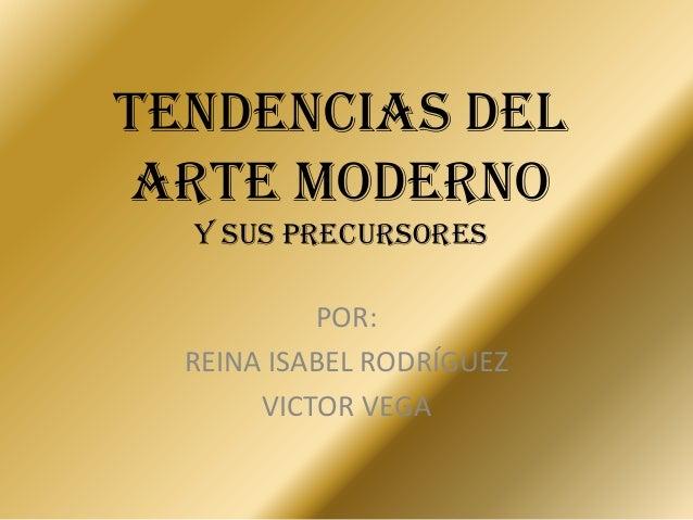 TENDENCIAS DEL ARTE MODERNO y sus precursores POR: REINA ISABEL RODRÍGUEZ VICTOR VEGA