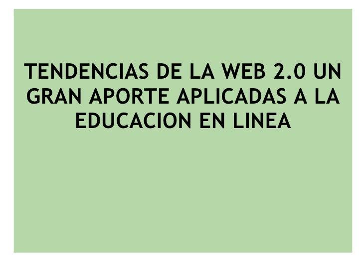TENDENCIAS DE LA WEB 2.0 UN GRAN APORTE APLICADAS A LA EDUCACION EN LINEA <ul><li> </li></ul>