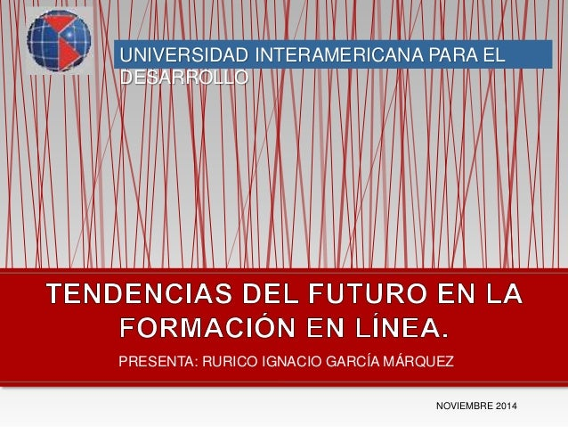 UNIVERSIDAD INTERAMERICANA PARA EL  DESARROLLO  PRESENTA: RURICO IGNACIO GARCÍA MÁRQUEZ  NOVIEMBRE 2014