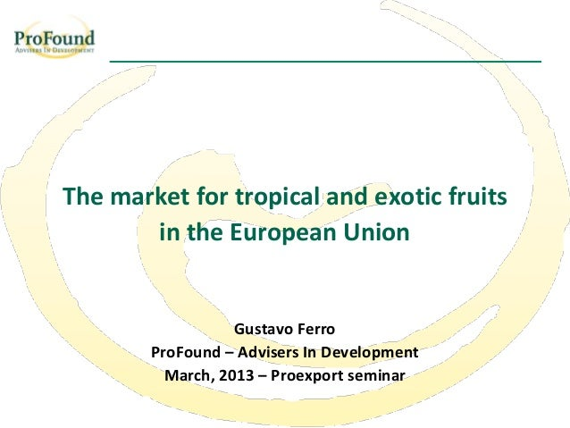 The market for tropical and exotic fruits       in the European Union                   Gustavo Ferro        ProFound – Ad...
