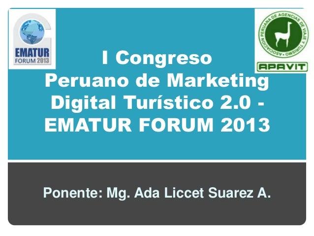 I Congreso Peruano de Marketing Digital Turístico 2.0 - EMATUR FORUM 2013 Ponente: Mg. Ada Liccet Suarez A.