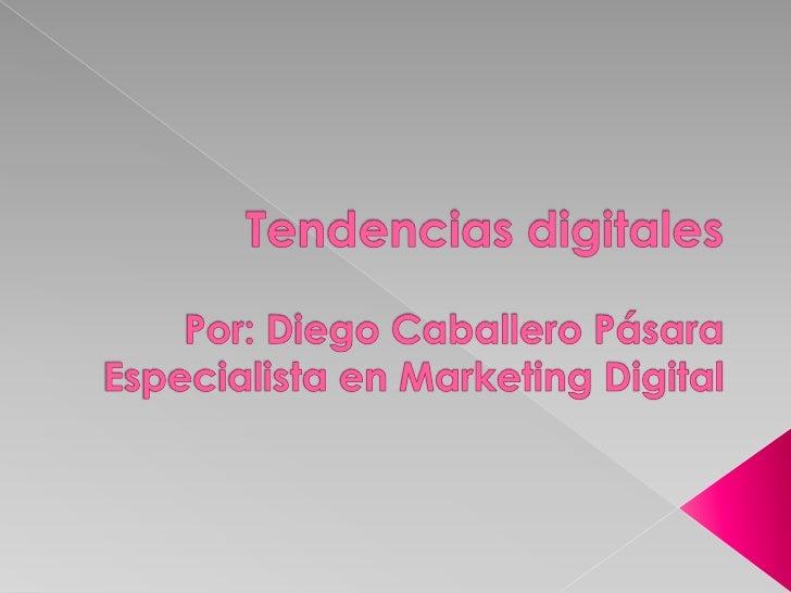 Tendencias digitalesPor: Diego Caballero PásaraEspecialista en Marketing Digital<br />