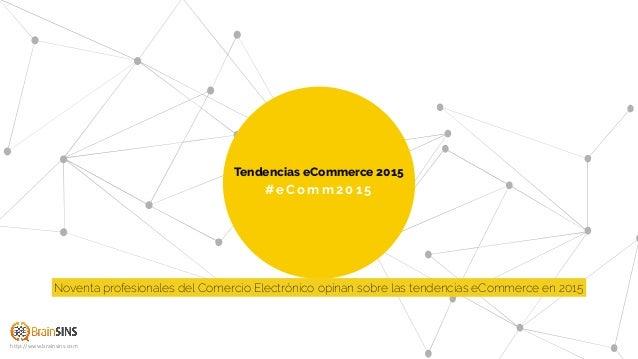 #eComm201 5 Tendencias eCommerce 2015 http://www.brainsins.com Noventa profesionales del Comercio Electrónico opinan sobre...