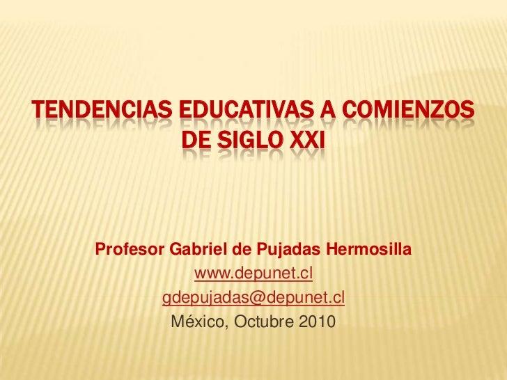 TENDENCIAS EDUCATIVAS A COMIENZOS DE SIGLO XXI<br />Profesor Gabriel de Pujadas Hermosilla<br />www.depunet.cl<br />gdepuj...