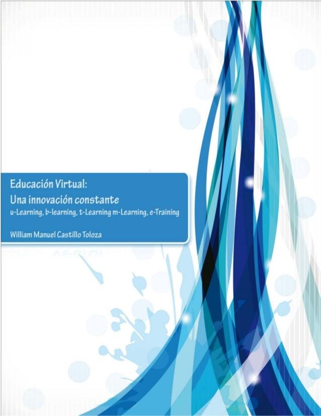 Educación Virtual: Una innovación constante u-Learning, b-learning, t-Learning m-Learning, e-Training William Manuel Casti...