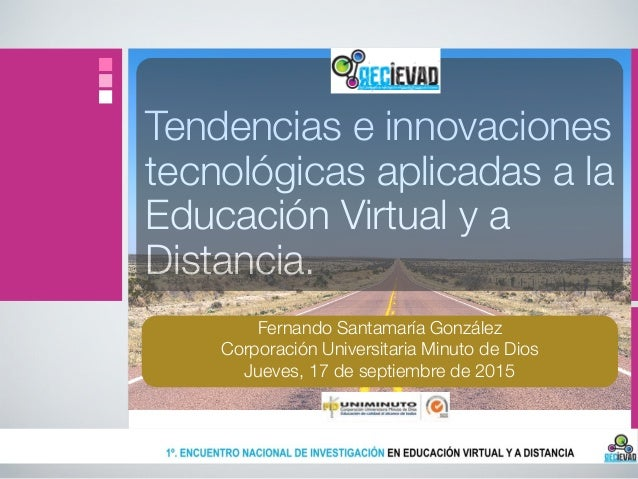 Tendencias e innovaciones tecnológicas aplicadas a la Educación Virtual y a Distancia. Fernando Santamaría González Corpor...