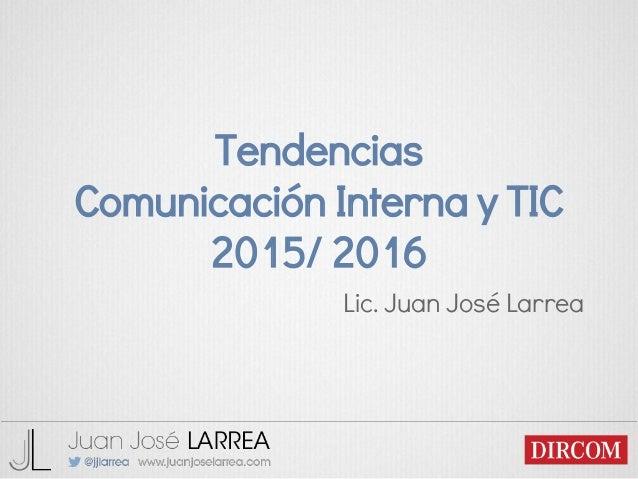 Tendencias Comunicación Interna y TIC 2015/ 2016 Lic. Juan José Larrea
