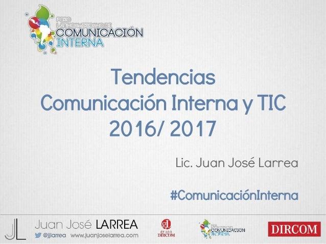 Tendencias Comunicación Interna y TIC 2016/ 2017 Lic. Juan José Larrea #ComunicaciónInterna