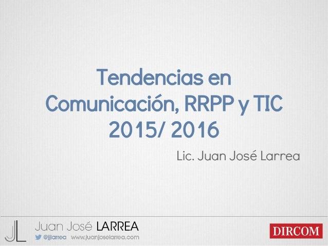 Tendencias en Comunicación, RRPP y TIC 2015/ 2016 Lic. Juan José Larrea