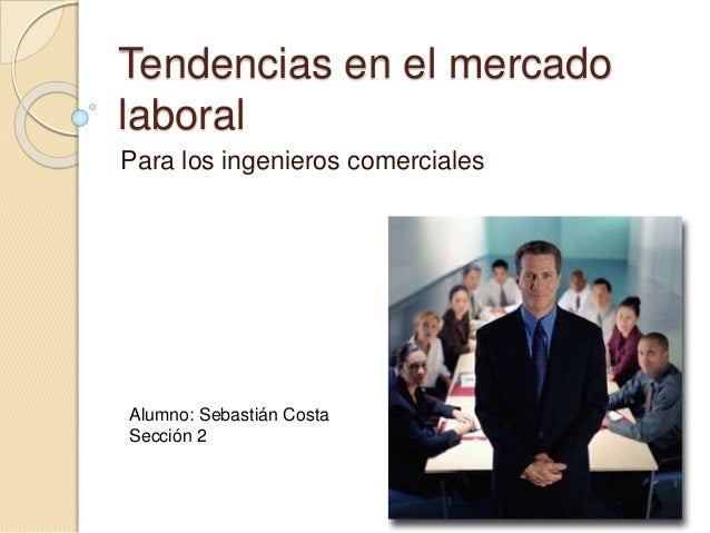 Tendencias en el mercado laboral Para los ingenieros comerciales Alumno: Sebastián Costa Sección 2