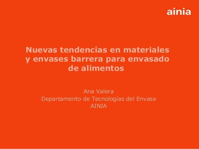 www.ainia.es 1 Nuevas tendencias en materiales y envases barrera para envasado de alimentos Ana Valera Departamento de Tec...