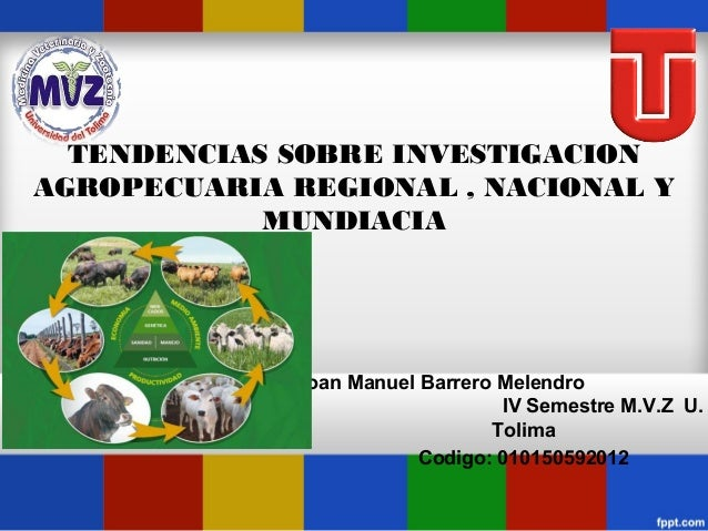 TENDENCIAS SOBRE INVESTIGACION AGROPECUARIA REGIONAL , NACIONAL Y MUNDIACIA  Jhoan Manuel Barrero Melendro IV Semestre M.V...