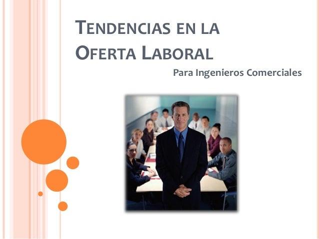 TENDENCIAS EN LA OFERTA LABORAL Para Ingenieros Comerciales