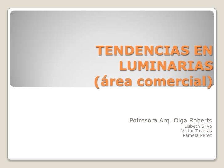 TENDENCIAS EN   LUMINARIAS(área comercial)    Pofresora Arq. Olga Roberts                      Lisbeth Silva              ...