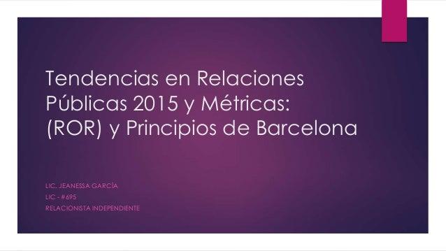 Tendencias en Relaciones Públicas 2015 y Métricas: (ROR) y Principios de Barcelona LIC. JEANESSA GARCÍA LIC - #695 RELACIO...