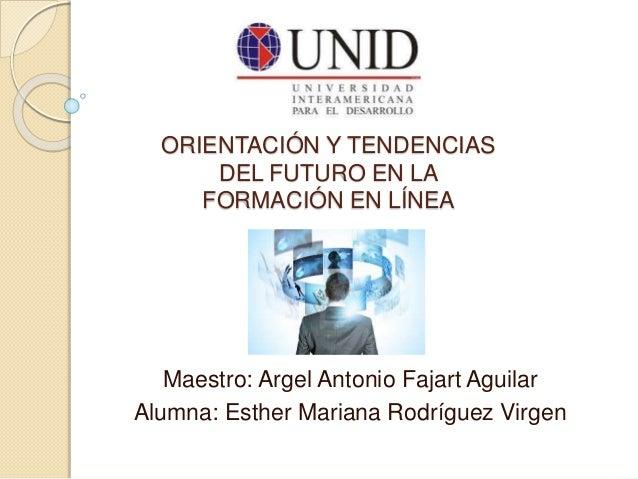 ORIENTACIÓN Y TENDENCIAS  DEL FUTURO EN LA  FORMACIÓN EN LÍNEA  Maestro: Argel Antonio Fajart Aguilar  Alumna: Esther Mari...