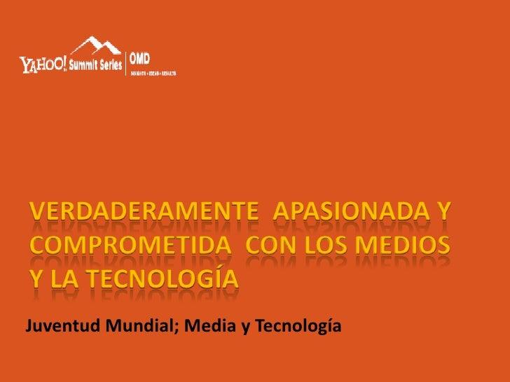 VERDADERAMENTE APASIONADA Y COMPROMETIDA CON LOS MEDIOS Y LA TECNOLOGÍA Juventud Mundial; Media y Tecnología
