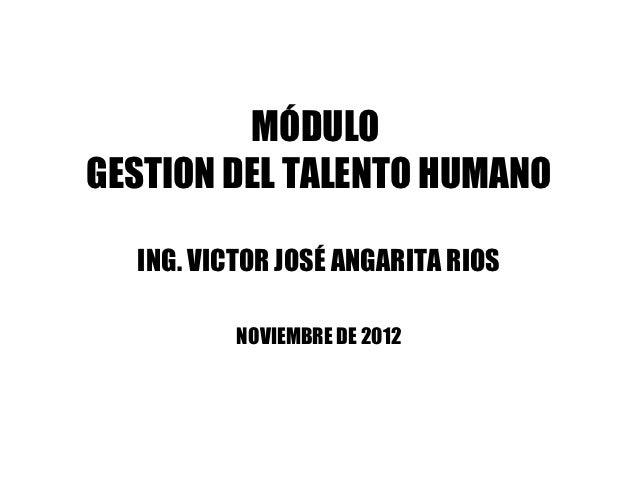 MÓDULOGESTION DEL TALENTO HUMANO  ING. VICTOR JOSÉ ANGARITA RIOS          NOVIEMBRE DE 2012