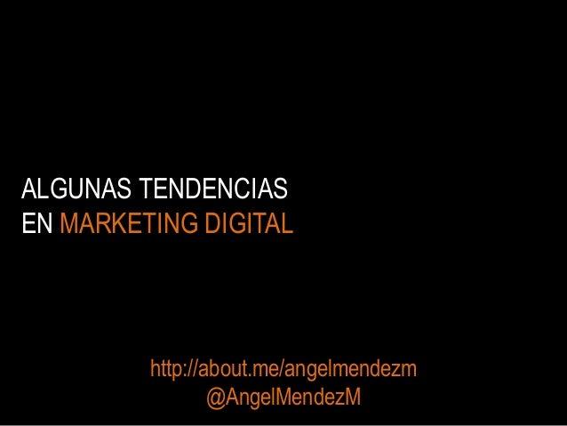 ALGUNAS TENDENCIAS EN MARKETING DIGITAL  http://about.me/angelmendezm @AngelMendezM