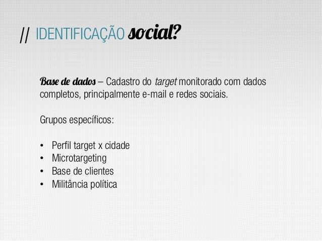 // IDENTIFICAÇÃO social?  Base de dados – Cadastro do target monitorado com dados  completos, principalmente e-mail e rede...