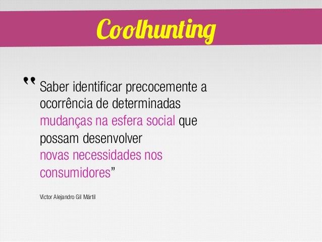 """Coolhunting""""   Saber identificar precocemente a    ocorrência de determinadas    mudanças na esfera social que    possam d..."""