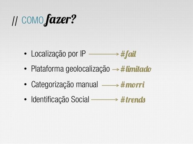 // COMO fazer?  • Localização por IP          #fail  • Plataforma geolocalização   #limitado  • Categorização manual   ...
