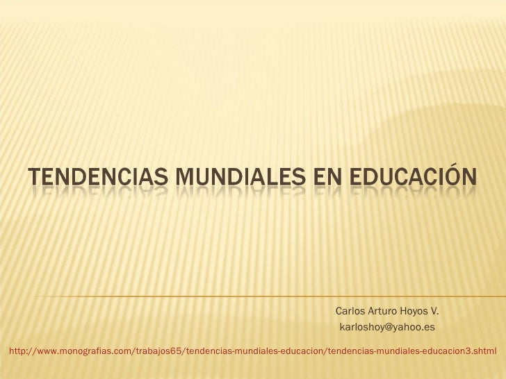 Carlos Arturo Hoyos V. [email_address] http://www.monografias.com/trabajos65/tendencias-mundiales-educacion/tendencias-mun...