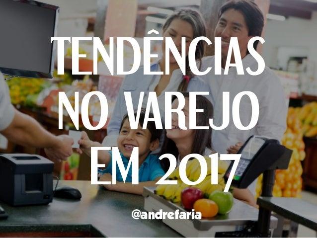 TENDÊNCIAS NO VAREJO EM 2017 @andrefaria