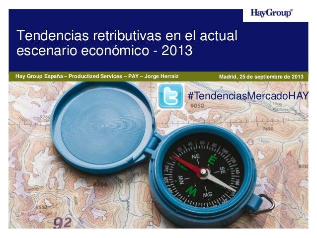 Tendencias retributivas en el actual escenario económico - 2013 Hay Group España – Productized Services – PAY – Jorge Herr...