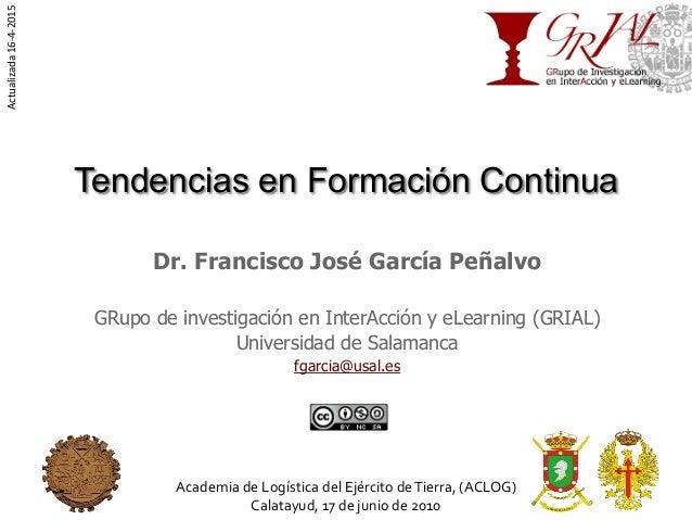 Tendencias en Formación Continua Dr. Francisco José García Peñalvo GRupo de investigación en InterAcción y eLearning (GRIA...