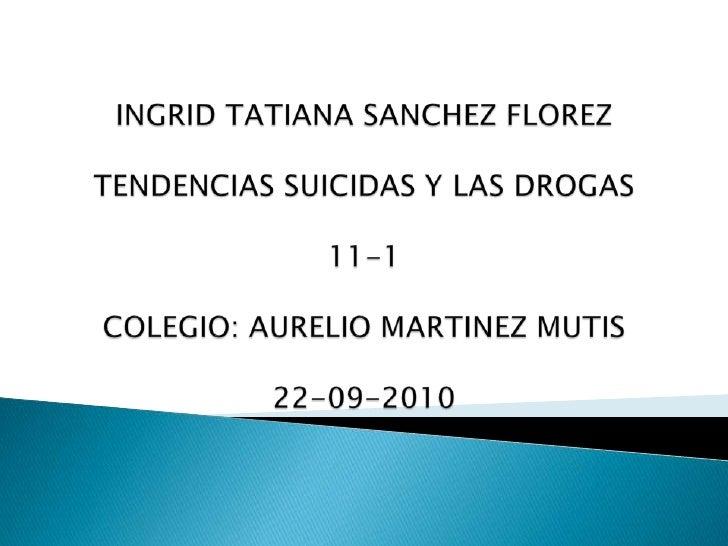 INGRID TATIANA SANCHEZ FLOREZ TENDENCIAS SUICIDAS Y LAS DROGAS11-1COLEGIO: AURELIO MARTINEZ MUTIS22-09-2010<br />
