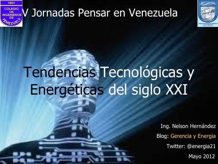 V Jornadas Pensar en VenezuelaTendencias Tecnológicas y Energéticas del siglo XXI                          Ing. Nelson Her...