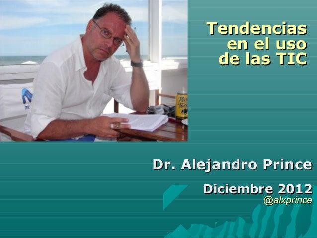 TendenciasTendenciasen el usoen el usode las TICde las TICDr. Alejandro PrinceDr. Alejandro PrinceDiciembre 2012Diciembre ...