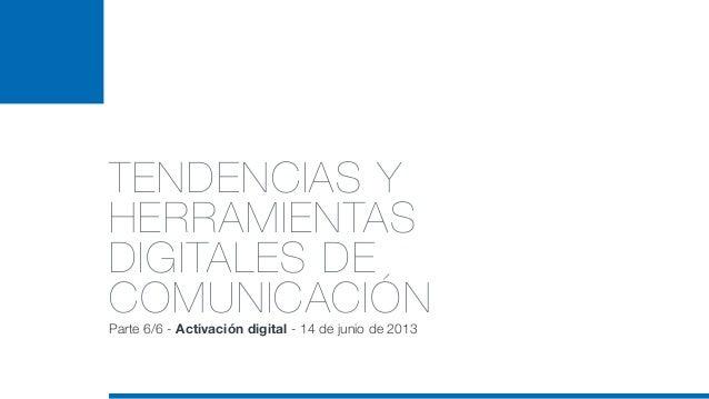 TENDENCIAS YHERRAMIENTASDIGITALES DECOMUNICACIÓNParte 6/6 - Activación digital - 14 de junio de 2013
