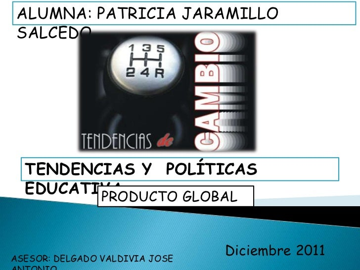 ALUMNA: PATRICIA JARAMILLO SALCEDO  TENDENCIAS Y POLÍTICAS  EDUCATIVA         PRODUCTO GLOBALASESOR: DELGADO VALDIVIA JOSE...