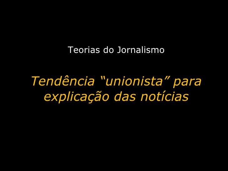 """Teorias do Jornalismo Tendência """"unionista"""" para explicação das notícias"""