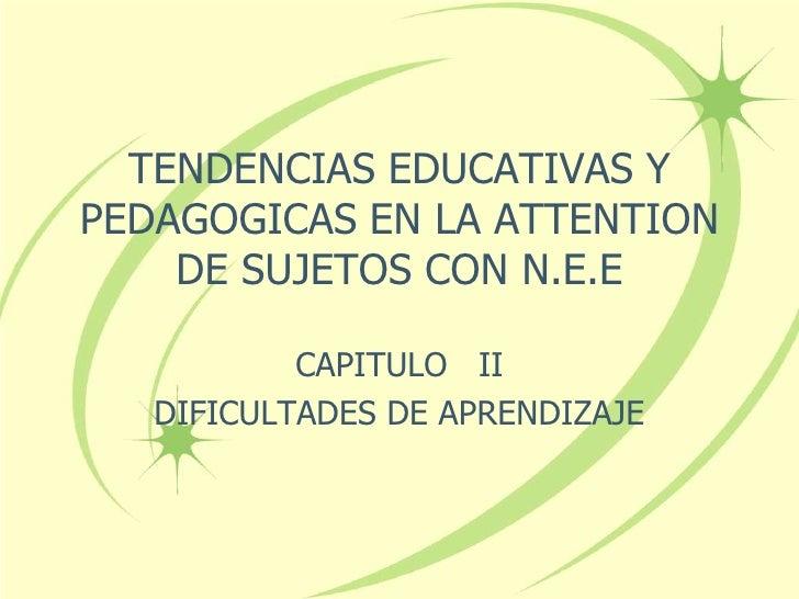 TENDENCIAS EDUCATIVAS YPEDAGOGICAS EN LA ATTENTION    DE SUJETOS CON N.E.E           CAPITULO II   DIFICULTADES DE APRENDI...