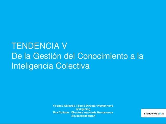 TENDENCIA V De la Gestión del Conocimiento a la Inteligencia Colectiva  Virginio Gallardo | Socio Director Humannova @Virg...