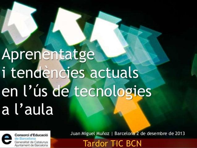 Aprenentatge i tendències actuals en l'ús de tecnologies a l'aula Juan Miguel Muñoz | Barcelona 2 de desembre de 2013  Tar...