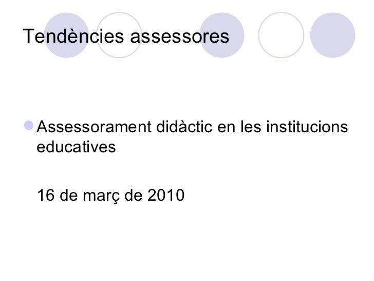Tendències assessores <ul><li>Assessorament didàctic en les institucions educatives </li></ul><ul><li>16 de març de 2010 <...