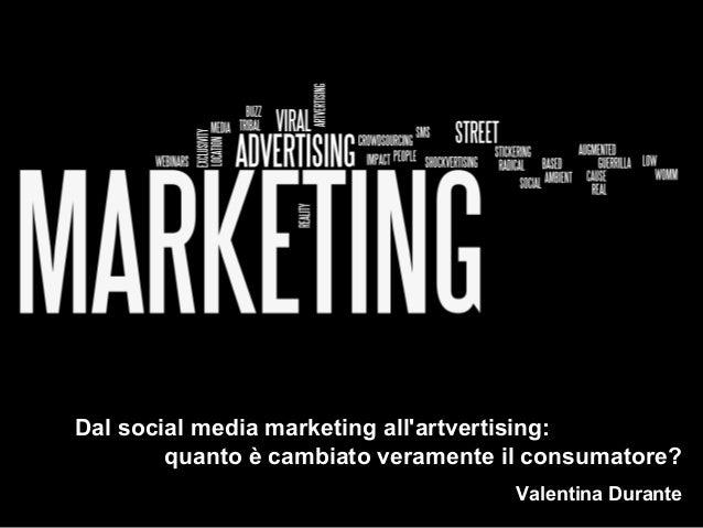 Dal social media marketing all'artvertising: quanto è cambiato veramente il consumatore? Valentina Durante