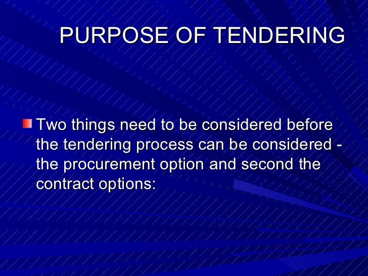 PURPOSE OF TENDERING <ul><li>Two things need to be considered before the tendering process can be considered - the procure...